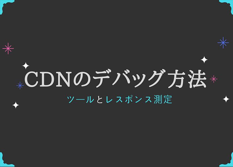 CDNのデバッグ方法・ツールについて