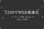 CDNでGZIP圧縮する方法とキャッシュ